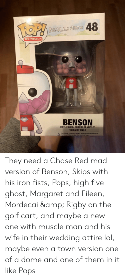 man: They need a Chase Red mad version of Benson, Skips with his iron fists, Pops, high five ghost, Margaret and Eileen, Mordecai & Rigby on the golf cart, and maybe a new one with muscle man and his wife in their wedding attire lol, maybe even a town version one of a dome and one of them in it like Pops
