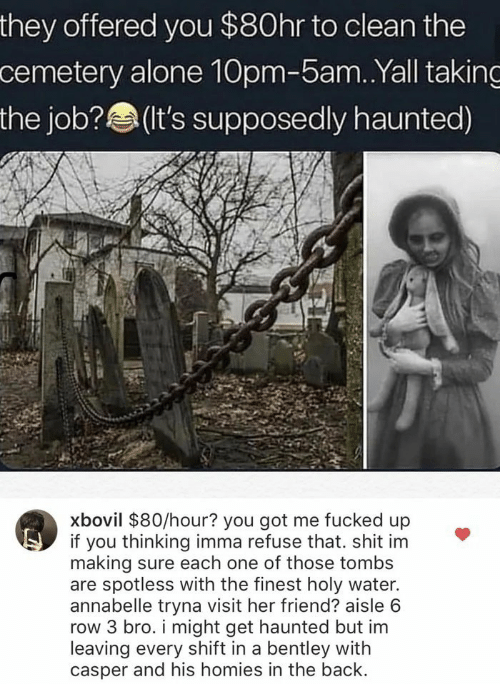 Being Alone, Casper, and Bentley: they offered you $80hr to clean the  cemetery alone 10pm-5am. .Yall taking  the job?(t's supposedly haunted)  xbovil $80/hour? you got me fucked up  if you thinking imma refuse that. shit im  making sure each one of those tombs  are spotless with the finest holy water.  annabelle tryna visit her friend? aisle 6  row 3 bro. i might get haunted but im  leaving every shift in a bentley with  casper and his homies in the back.