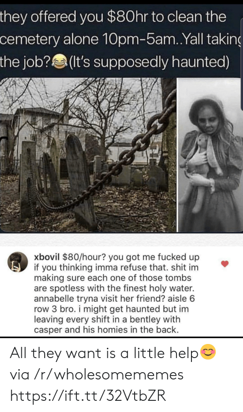 Casper: they offered you $80hr to clean the  cemetery alone 10pm-5am. .Yall taking  the job?(It's supposedly haunted)  xbovil $80/hour? you got me fucked up  if you thinking imma refuse that. shit im  making sure each one of those tombs  are spotless with the finest holy water.  annabelle tryna visit her friend? aisle 6  row 3 bro. i might get haunted but im  leaving every shift in a bentley with  casper and his homies in the back. All they want is a little help😊 via /r/wholesomememes https://ift.tt/32VtbZR
