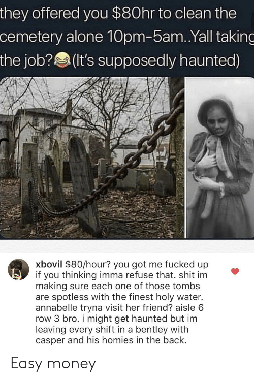 Casper: they offered you $80hr to clean the  cemetery alone 10pm-5am.Yall taking  the job?(It's supposedly haunted)  xbovil $80/hour? you got me fucked up  if you thinking imma refuse that. shit im  making sure each one of those tombs  are spotless with the finest holy water.  annabelle tryna visit her friend? aisle 6  row 3 bro. i might get haunted but im  leaving every shift in a bentley with  casper and his homies in the back Easy money