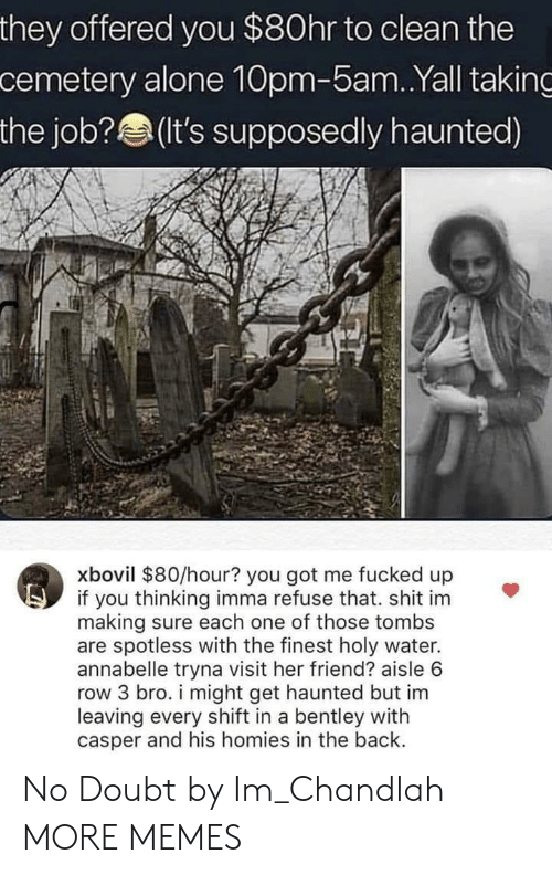 Casper: they offered you $80hr to clean the  cemetery alone 10pm-5am..Yall taking  the job? (t's supposedly haunted)  xbovil $80/hour? you got me fucked up  if you thinking imma refuse that. shit im  making sure each one of those tombs  are spotless with the finest holy water.  annabelle tryna visit her friend? aisle 6  row 3 bro. i might get haunted but im  leaving every shift in a bentley with  casper and his homies in the back. No Doubt by Im_Chandlah MORE MEMES
