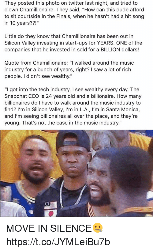 """moving in: They posted this photo on twitter last night, and tried to  clown Chamillionaire. They said, """"How can this dude afford  to sit courtside in the Finals, when he hasn't had a hit song  in 10 years??  Little do they know that Chamillionaire has been out in  Silicon Valley investing in start-ups for YEARS. ONE of the  companies that he invested in sold for a BILLION dollars!  Quote from Chamillionaire: """"I walked around the music  industry for a bunch of years, right? saw a lot of rich  people. didn't see wealthy.""""  """"I got into the tech industry, I see wealthy every day. The  Snapchat CEO is 24 years old and a billionaire. How many  billionaires do I have to walk around the music industry to  find? I'm in Silicon Valley, I'm in L.A  m in Santa Monica  and I'm seeing billionaires all over the place, and they're  young. That's not the case in the music industry."""" MOVE IN SILENCE🤐 https://t.co/JYMLeiBu7b"""