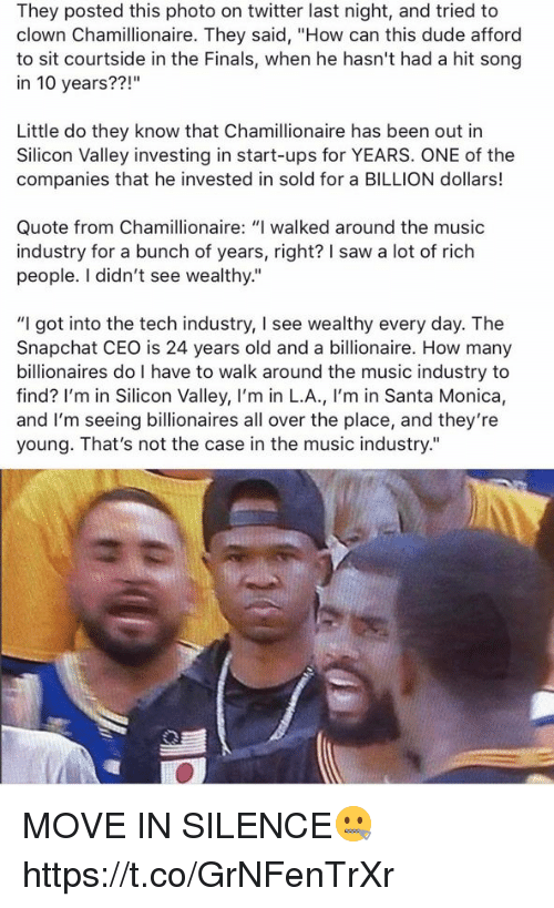 """moving in: They posted this photo on twitter last night, and tried to  clown Chamillionaire. They said, """"How can this dude afford  to sit courtside in the Finals, when he hasn't had a hit song  in 10 years??  Little do they know that Chamillionaire has been out in  Silicon Valley investing in start-ups for YEARS. ONE of the  companies that he invested in sold for a BILLION dollars!  Quote from Chamillionaire: """"I walked around the music  industry for a bunch of years, right? I saw a lot of rich  people. I didn't see wealthy.""""  """"I got into the tech industry, l see wealthy every day. The  Snapchat CEO is 24 years old and a billionaire. How many  billionaires do I have to walk around the music industry to  find? I'm in Silicon Valley, I'm in L.A., I'm in Santa Monica,  and I'm seeing billionaires all over the place, and they're  young. That's not the case in the music industry."""" MOVE IN SILENCE🤐 https://t.co/GrNFenTrXr"""