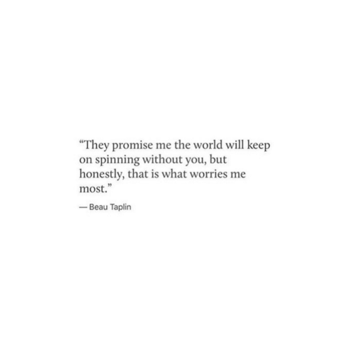 "World, Will, and The World: ""They promise me the world will keep  on spinning without you, but  honestly, that is what worries me  most.""  -Beau Taplin  5"