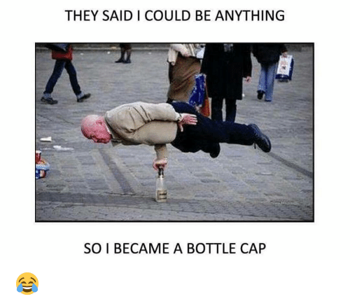 bottle cap: THEY SAID I COULD BE ANYTHING  SO I BECAME A BOTTLE CAP 😂