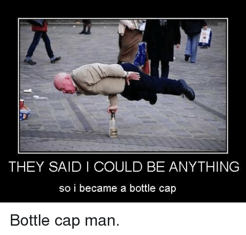 bottle cap: THEY SAID I COULD BE ANYTHING  so i became a bottle cap <p>Bottle cap man.</p>