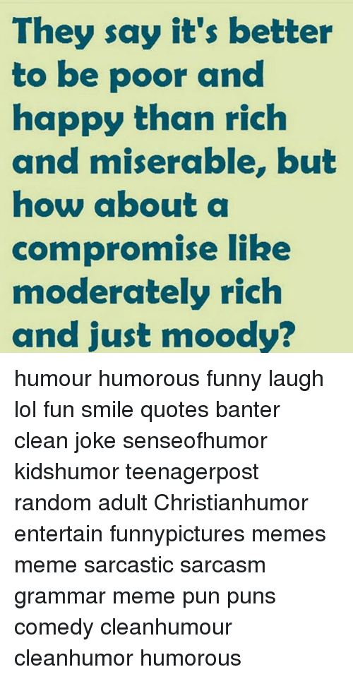 Grammar Memes: They saw it's better  to be poor and  happy than rich  and miserable, but  how about a  compromise like  moderately rich  and just moody? humour humorous funny laugh lol fun smile quotes banter clean joke senseofhumor kidshumor teenagerpost random adult Christianhumor entertain funnypictures memes meme sarcastic sarcasm grammar meme pun puns comedy cleanhumour cleanhumor humorous