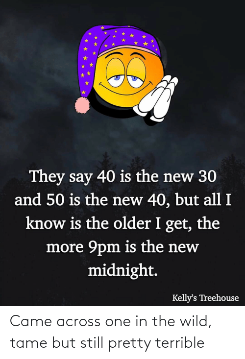 The Older I Get: They say 40 is the new 30  and 50 is the new 40, but all I  know is the older I get, the  more 9pm is the new  midnight.  Kelly's Treehouse Came across one in the wild, tame but still pretty terrible