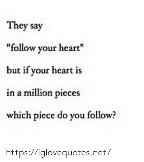 "Pieces: They say  ""follow your heart""  but if your heart is  in a million pieces  which piece do you follow? https://iglovequotes.net/"