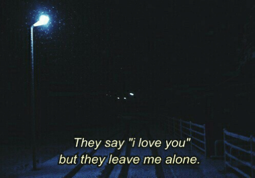 "Being Alone, Love, and I Love You: They say ""i love you""  but they leave me alone."