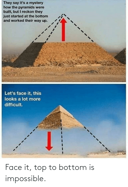 let's: They say it's a mystery  how the pyramids were  built, but I reckon they  just started at the bottom  and worked their way up.  Let's face it, this  looks a lot more  difficult. Face it, top to bottom is impossible.