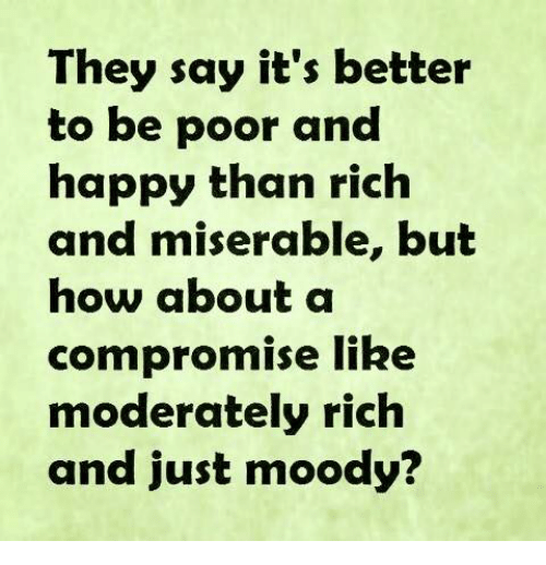 moderator: They say it's better  to be poor and  happy than rich  and miserable, but  how about a  compromise like  moderately rich  and just moody?