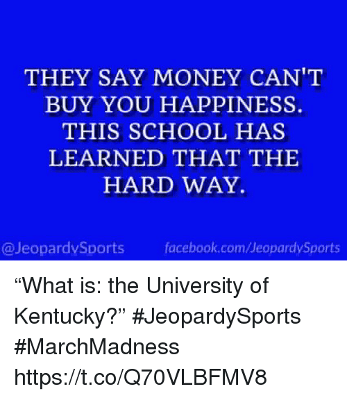 """Money Cant Buy: THEY SAY MONEY CAN'T  BUY YOU HAPPINESS.  THIS SCHOOL HAS  LEARNED THAT THE  HARD WAY  @JeopardvSports fcbok.com/JeopardySports """"What is: the University of Kentucky?"""" #JeopardySports #MarchMadness https://t.co/Q70VLBFMV8"""