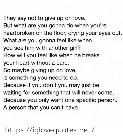 When He: They say not to give up on love.  But what are you gonna do when you're  heartbroken on the floor, crying your eyes out.  What are you gonna feel like when  you see him with another girl?  How will you feel like when he breaks  your heart without a care.  So maybe giving up on love,  is something you need to do.  Because if you don't you may just be  waiting for something that will never come.  Because you only want one specific person.  A person that you can't have. https://iglovequotes.net/