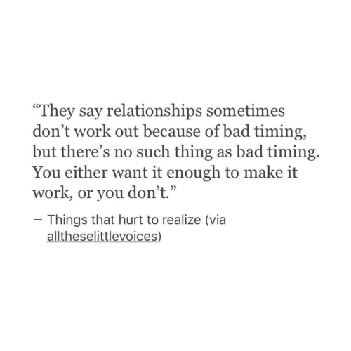 """That Hurt: """"They say relationships sometimes  don't work out because of bad timing,  but there's no such thing as bad timing.  work, or you don't.""""hough to make it  Things that hurt to realize (via  alltheselittlevoices,)"""