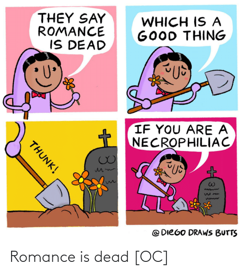 Draws: THEY SAY  ROMANCE  IS DEAD  WHICH IS A  GOOD THING  IF YOU ARE A  NECROPHILIAC  @ DIEGO DRAWS BUTTS  THUNK! Romance is dead [OC]