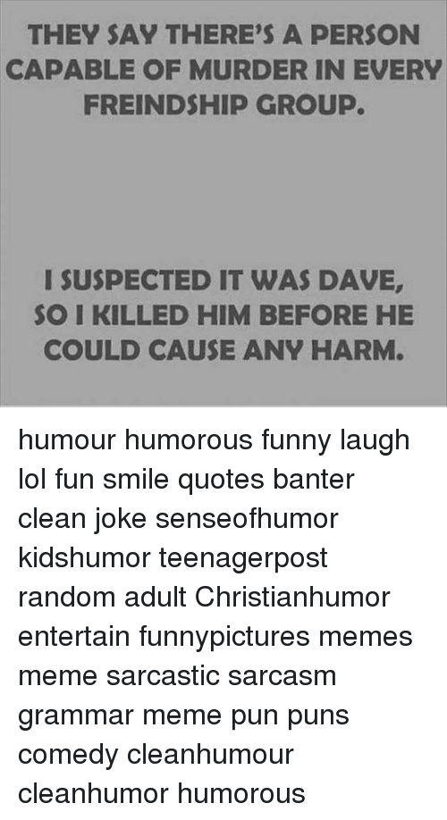 Grammar Memes: THEY SAY THERE'S A PERSON  CAPABLE OF MURDER IN EVERY  FREINDSHIP GROUP.  I SUSPECTED IT WAS DAVE,  SO I KILLED HIM BEFORE HE  COULD CAUSE ANY HARM humour humorous funny laugh lol fun smile quotes banter clean joke senseofhumor kidshumor teenagerpost random adult Christianhumor entertain funnypictures memes meme sarcastic sarcasm grammar meme pun puns comedy cleanhumour cleanhumor humorous