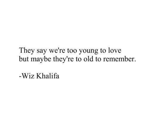 Khalifa: They say we're too young to love  but maybe they're to old to remember.  Wiz Khalifa