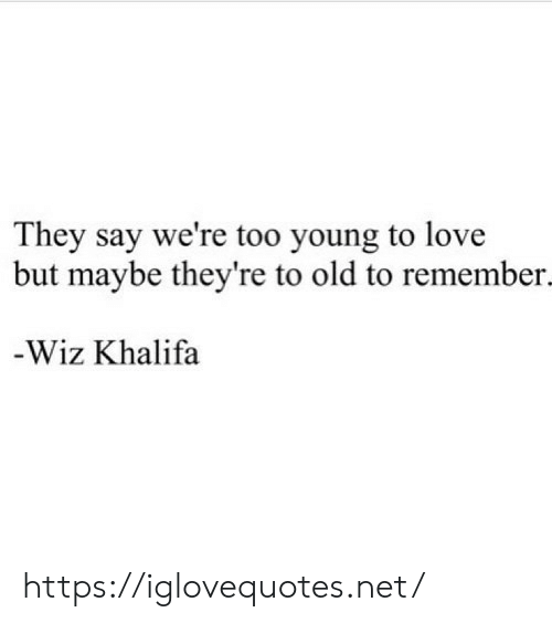 Love, Wiz Khalifa, and Old: They say we're too young to love  but maybe they're to old to remember.  -Wiz Khalifa https://iglovequotes.net/