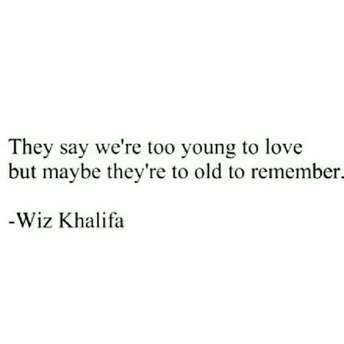 Khalifa: They say we're too young to love  but maybe they're to old to remember.  -Wiz Khalifa