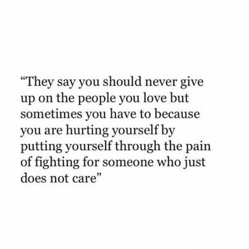 "never give up: They say you should never give  up on the people you love but  sometimes you have to because  you are hurting yourself by  putting yourself through the pain  of fighting for someone who just  does not care""  5"
