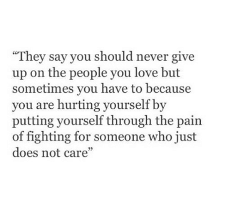 "never give up: They say you should never give  up on the people you love but  sometimes you have to because  you are hurting yourself by  putting yourself through the pain  of fighting for someone who just  does not care""  05"