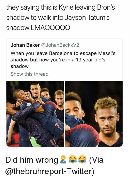 Barcelona, Basketball, and Nba: they saying this is Kyrie leaving Bron's  shadow to walk into Jayson Tatum's  shadow LMAOOOOO  Johan Baker @JohanBackkV2  When you leave Barcelona to escape Messi's  shadow but now you're in a 19 year old's  shadow  Show this thread  1 Did him wrong🤦♂️😂😂 (Via @thebruhreport-Twitter)