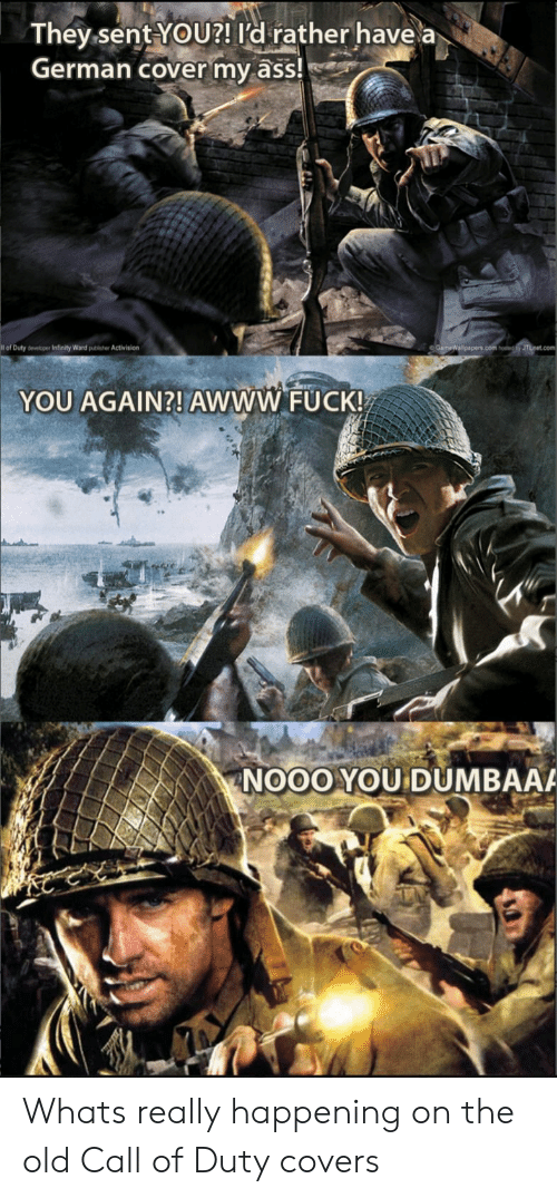 activision: They sent YoU?! ld rather have a  German cover my ass!  of Duty developer Infinity Ward publisher Activision  YOU AGAIN?! AWWW FUCK!  NOOOYOU DUMBAA Whats really happening on the old Call of Duty covers