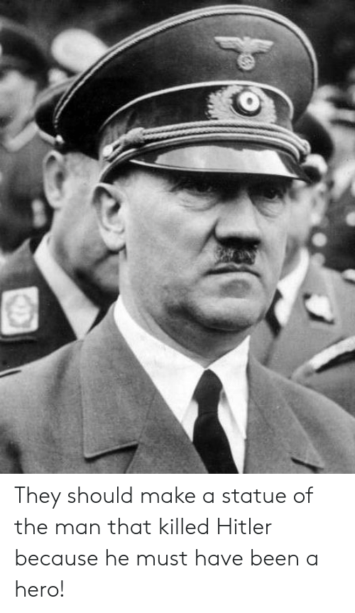 Funny, Hitler, and Been: They should make a statue of the man that killed Hitler because he must have been a hero!
