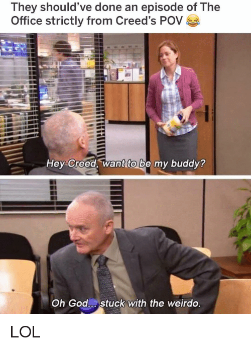 pov: They should've done an episode of The  Office strictly from Creed's POV  Hey Creed, want to be my buddy?  Oh God Stuck with the weirdo LOL