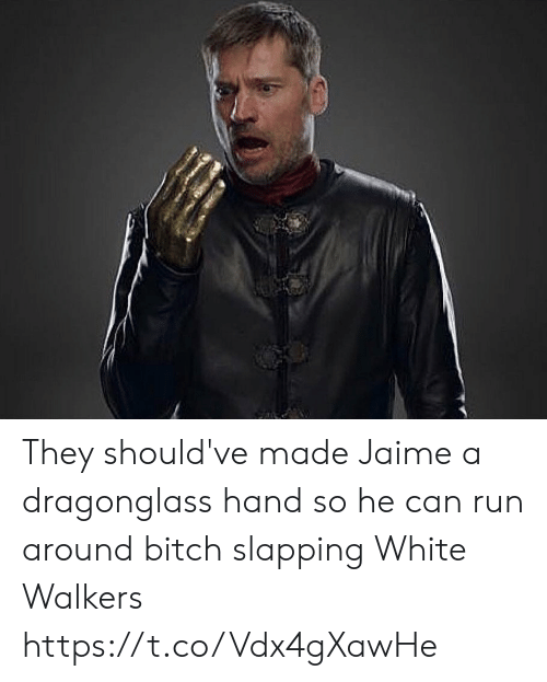 Slapping: They should've made Jaime a dragonglass hand so he can run around bitch slapping White Walkers https://t.co/Vdx4gXawHe