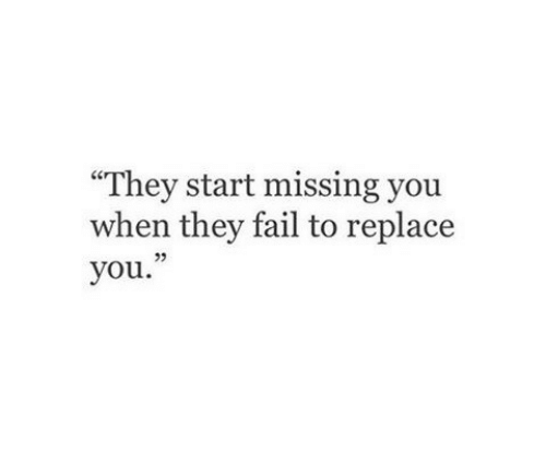"""missing you: """"They start missing you  when they fail to replace  you.  23"""