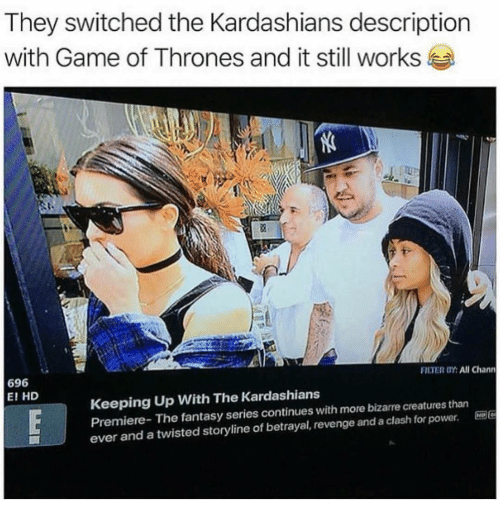 clash: They switched the Kardashians description  with Game of Thrones and it still works  FILTER OY: All Chann  696  E! HD  Keeping Up With The Kardashians  Premiere- The fantasy series continues with more bizarre creatures than  ever and a twisted storyline of betrayal, revenge and a clash for power. E96