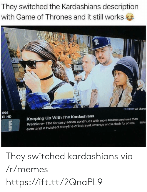 clash: They switched the Kardashians description  with Game of Thrones and it still works  FILTER OY: All Chann  696  E! HD  Keeping Up With The Kardashians  Premiere- The fantasy series continues with more bizarre creatures than  ever and a twisted storyline of betrayal, revenge and a clash for power. E96 They switched kardashians via /r/memes https://ift.tt/2QnaPL9