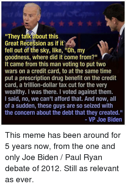 "Joe Biden, Meme, and Memes: ""They talk about this  Great Recession as if it  fell out of the sky, like, itoh, my  r  goodness, where did it come from?""  It came from this man voting to put two  wars on a credit card, to at the same time  put a prescription drug benefit on the credit  card, a trillion-dollar tax cut for the very  wealthy. I was there. voted against them.  I said, no, we can't afford that. And now, all  of a sudden, these guys are so Seized With  the concern about the debt that they created.""  VP Joe Biden This meme has been around for 5 years now, from the one and only Joe Biden / Paul Ryan debate of 2012. Still as relevant as ever."