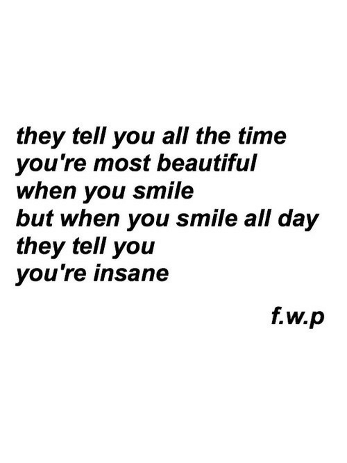 Beautiful, Smile, and Time: they tell you all the time  you're most beautiful  when you smile  but when you smile all day  they tell you  you're insane  f.w.p