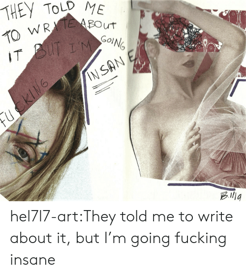 Fucking, Tumblr, and Blog: THEY TOLD ME  2WREBOUT  IT BUT IM  INSAN E hel7l7-art:They told me to write about it, but I'm going fucking insane