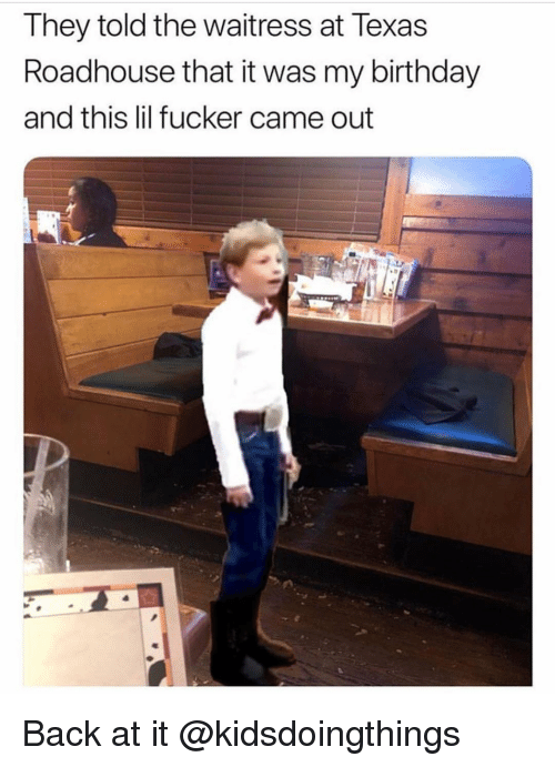 roadhouse: They told the waitress at Texas  Roadhouse that it was my birthday  and this lil fucker came out Back at it @kidsdoingthings