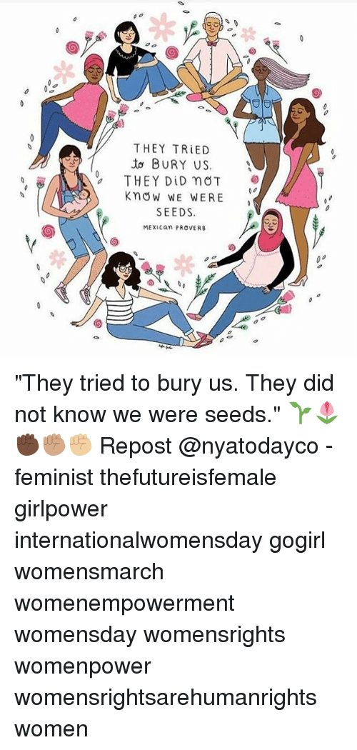 """Internationalwomensday: THEY TRIED  BURY US  THEY DID nOT  Know WE WERE  SEEDS.  MEXICan PROVERB """"They tried to bury us. They did not know we were seeds."""" 🌱🌷 ✊🏿✊🏽✊🏼 Repost @nyatodayco - feminist thefutureisfemale girlpower internationalwomensday gogirl womensmarch womenempowerment womensday womensrights womenpower womensrightsarehumanrights women"""