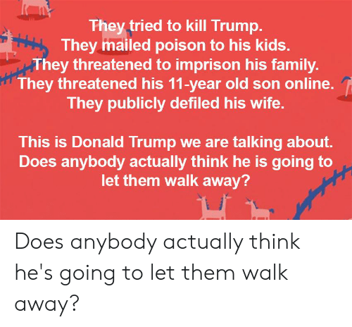 Donald Trump, Family, and Kids: They tried to kill Trump.  They mailed poison to his kids.  They threatened to imprison his family  They threatened his 11-year old son online.  They publicly defiled his wife.  This is Donald Trump we are talking about.  Does anybody actually think he is going to  let them walk away? Does anybody actually think he's going to let them walk away?