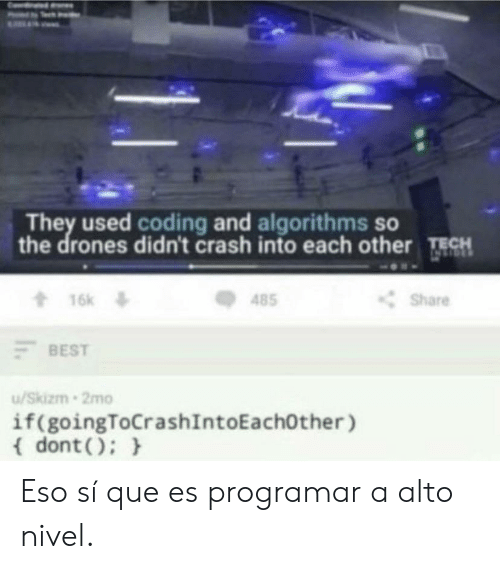 eso: They used coding and algorithms so  the drones didn't crash into each other TECH  16k  t16k  Share  485  BEST  /Skizm 2mo  if(goingToCrashIntoEachOther )  dont) Eso sí que es programar a alto nivel.