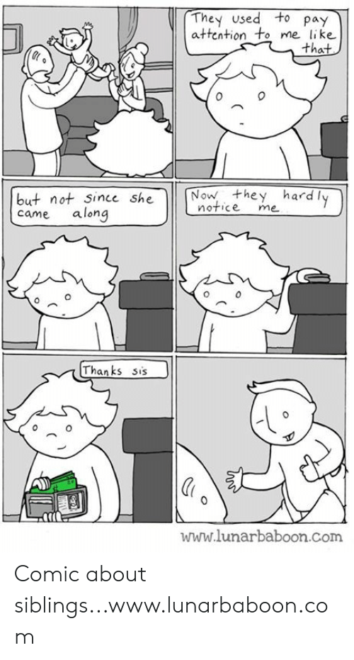 hardly: They used to pay  attention to me like  that  0  but not since she N  came along  Now they hardly  notice me  Thanks sis  www.lunarbaboon.com Comic about siblings...www.lunarbaboon.com