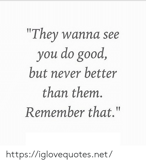 """Good, Never, and Net: """"They wanna see  you do good  but never better  than them.  Remember that."""" https://iglovequotes.net/"""