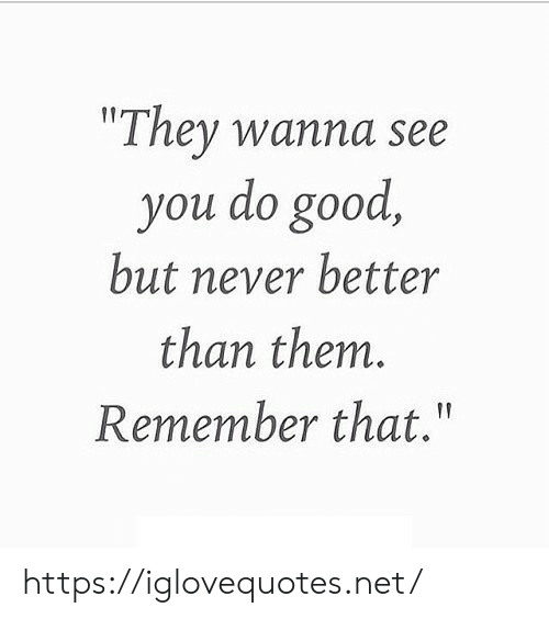 "Good, Never, and Net: ""They wanna see  you do good  but never better  than them.  Remember that."" https://iglovequotes.net/"
