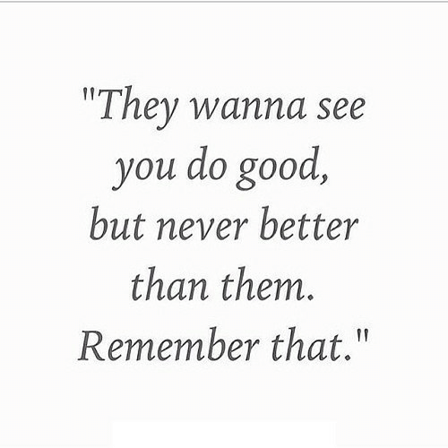 "But Never: ""They wanna see  you do good,  but never better  than them.  Remember that."""