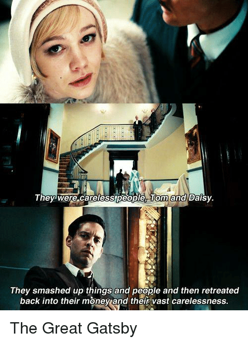 great gatsby: They were careless people and Daisy.  They smashed up things and people and then retreated  back into their moneyand their vast carelessness. The Great Gatsby