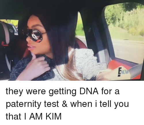 Paternity: they were getting DNA for a paternity test & when i tell you that I AM KIM