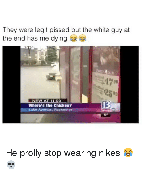 Me Dying: They were legit pissed but the white guy at  the end has me dying  ㄧ宦  1200  7D  NEW AT 1100  13  Where's the Chicken?  ke Avenue. Rochester He prolly stop wearing nikes 😂💀