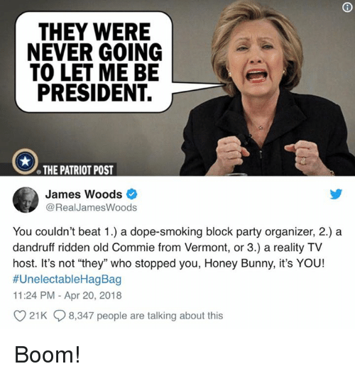 """Vermont: THEY WERE  NEVER GOING  TO LET ME BE  PRESIDENT.  e THE PATRIOT POST  James Woods  @RealJamesWoods  You couldn't beat 1.) a dope-smoking block party organizer, 2.) a  dandruff ridden old Commie from Vermont, or 3.) a reality TV  host. It's not """"they"""" who stopped you, Honey Bunny, it's YOU!  #UnelectableHagBag  11:24 PM - Apr 20, 2018  21K 8,347 people are talking about this Boom!"""