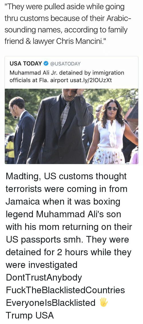 "accordance: ""They were pulled aside while going  thru customs because of their Arabic-  sounding names, according to family  friend & lawyer Chris Mancini.""  USA TODAY @USATODAY  Muhammad Ali Jr. detained by immigration  officials at Fla. airport usat.ly/21OUzXt Madting, US customs thought terrorists were coming in from Jamaica when it was boxing legend Muhammad Ali's son with his mom returning on their US passports smh. They were detained for 2 hours while they were investigated DontTrustAnybody FuckTheBlacklistedCountries EveryoneIsBlacklisted 🖐 Trump USA"